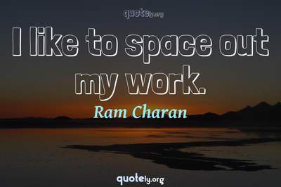 Photo Quote of I like to space out my work.