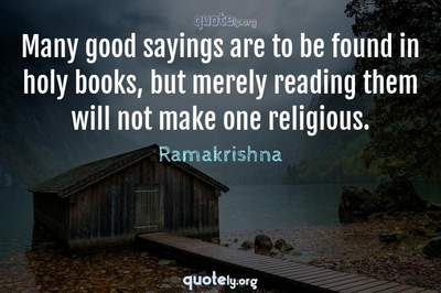 Photo Quote of Many good sayings are to be found in holy books, but merely reading them will not make one religious.