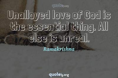 Photo Quote of Unalloyed love of God is the essential thing. All else is unreal.