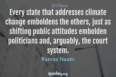 Photo Quote of Every state that addresses climate change emboldens the others, just as shifting public attitudes embolden politicians and, arguably, the court system.
