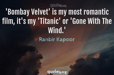 Photo Quote of 'Bombay Velvet' is my most romantic film, it's my 'Titanic' or 'Gone With The Wind.'