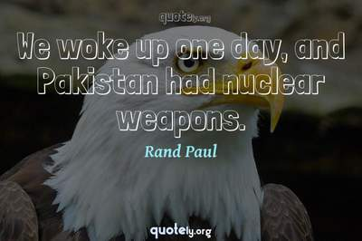 Photo Quote of We woke up one day, and Pakistan had nuclear weapons.