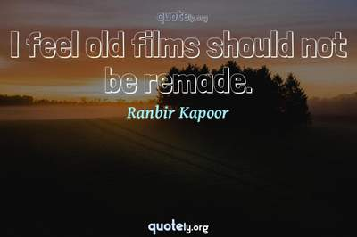 Photo Quote of I feel old films should not be remade.