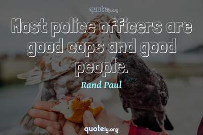 Photo Quote of Most police officers are good cops and good people.