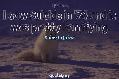 Photo Quote of I saw Suicide in '74 and it was pretty horrifying.