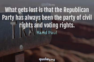 Photo Quote of What gets lost is that the Republican Party has always been the party of civil rights and voting rights.