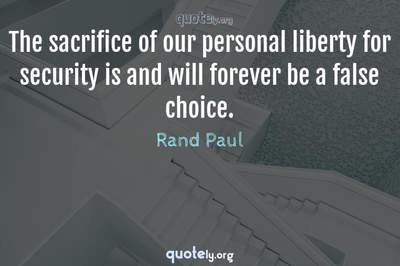 Photo Quote of The sacrifice of our personal liberty for security is and will forever be a false choice.