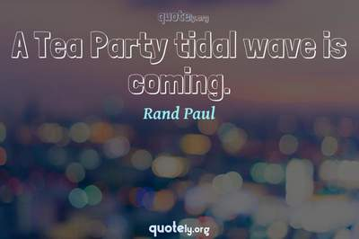 Photo Quote of A Tea Party tidal wave is coming.