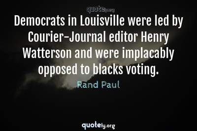 Photo Quote of Democrats in Louisville were led by Courier-Journal editor Henry Watterson and were implacably opposed to blacks voting.