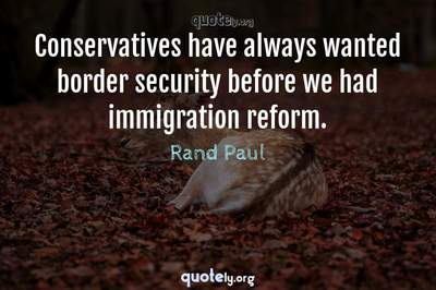 Photo Quote of Conservatives have always wanted border security before we had immigration reform.