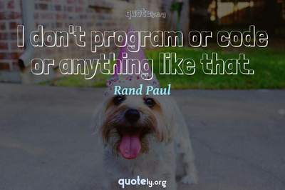 Photo Quote of I don't program or code or anything like that.