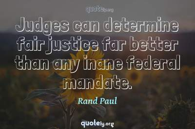 Photo Quote of Judges can determine fair justice far better than any inane federal mandate.