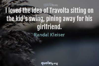 Photo Quote of I loved the idea of Travolta sitting on the kid's swing, pining away for his girlfriend.