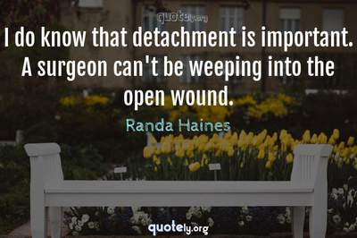 Photo Quote of I do know that detachment is important. A surgeon can't be weeping into the open wound.