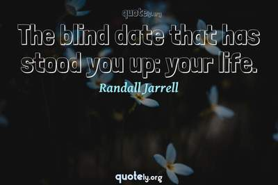 Photo Quote of The blind date that has stood you up: your life.