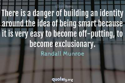 Photo Quote of There is a danger of building an identity around the idea of being smart because it is very easy to become off-putting, to become exclusionary.