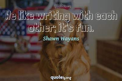 Photo Quote of We like writing with each other; it's fun.