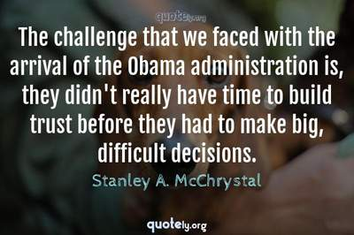 Photo Quote of The challenge that we faced with the arrival of the Obama administration is, they didn't really have time to build trust before they had to make big, difficult decisions.
