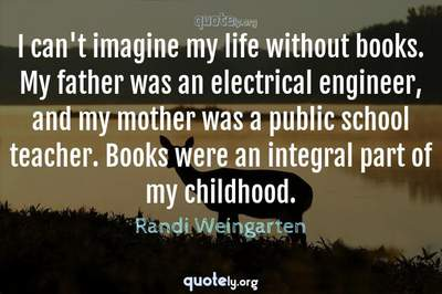 Photo Quote of I can't imagine my life without books. My father was an electrical engineer, and my mother was a public school teacher. Books were an integral part of my childhood.