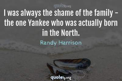 Photo Quote of I was always the shame of the family - the one Yankee who was actually born in the North.