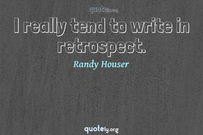 Photo Quote of I really tend to write in retrospect.