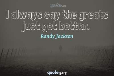 Photo Quote of I always say the greats just get better.