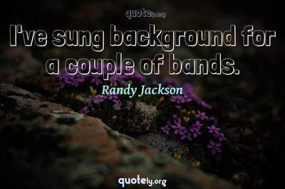Photo Quote of I've sung background for a couple of bands.