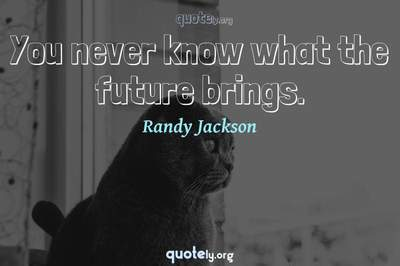 Photo Quote of You never know what the future brings.