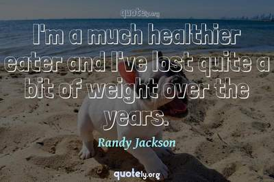 Photo Quote of I'm a much healthier eater and I've lost quite a bit of weight over the years.