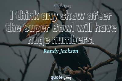 Photo Quote of I think any show after the Super Bowl will have huge numbers.