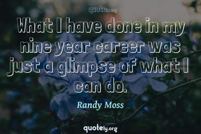 Photo Quote of What I have done in my nine year career was just a glimpse of what I can do.