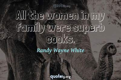 Photo Quote of All the women in my family were superb cooks.