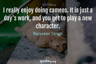 Photo Quote of I really enjoy doing cameos. It is just a day's work, and you get to play a new character.