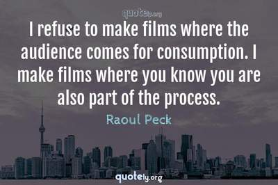 Photo Quote of I refuse to make films where the audience comes for consumption. I make films where you know you are also part of the process.