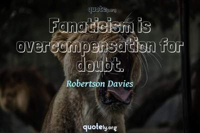 Photo Quote of Fanaticism is overcompensation for doubt.