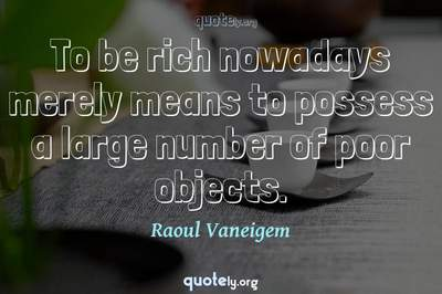 Photo Quote of To be rich nowadays merely means to possess a large number of poor objects.