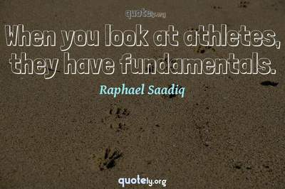 Photo Quote of When you look at athletes, they have fundamentals.