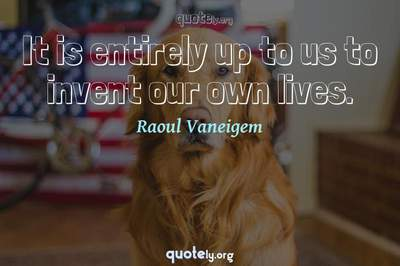 Photo Quote of It is entirely up to us to invent our own lives.