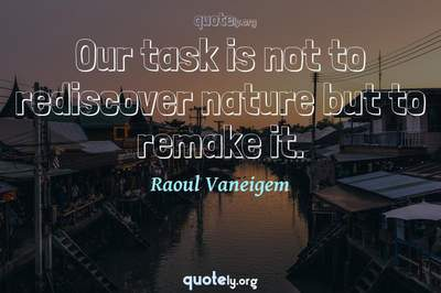 Photo Quote of Our task is not to rediscover nature but to remake it.