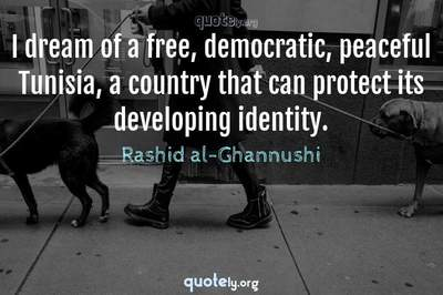 Photo Quote of I dream of a free, democratic, peaceful Tunisia, a country that can protect its developing identity.