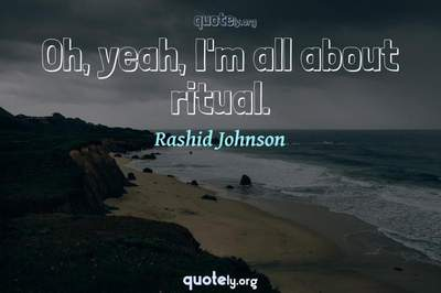 Photo Quote of Oh, yeah, I'm all about ritual.