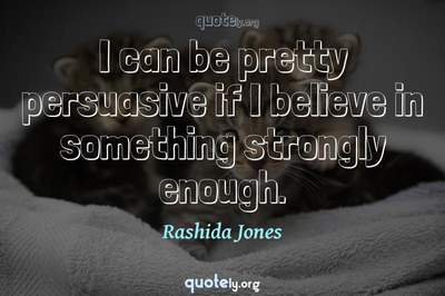 Photo Quote of I can be pretty persuasive if I believe in something strongly enough.