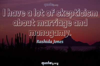 Photo Quote of I have a lot of skepticism about marriage and monogamy.