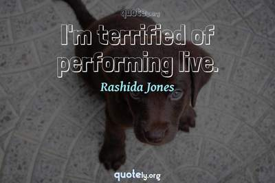 Photo Quote of I'm terrified of performing live.