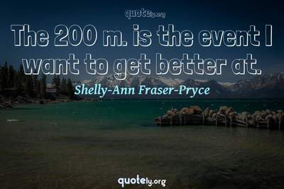 Photo Quote of The 200 m. is the event I want to get better at.