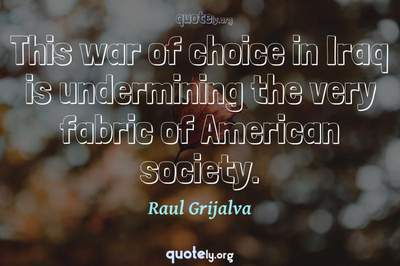 Photo Quote of This war of choice in Iraq is undermining the very fabric of American society.