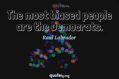 Photo Quote of The most biased people are the Democrats.