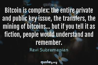 Photo Quote of Bitcoin is complex: the entire private and public key issue, the transfers, the mining of bitcoins... but if you tell it as fiction, people would understand and remember.