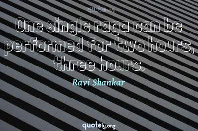 Photo Quote of One single raga can be performed for two hours, three hours.