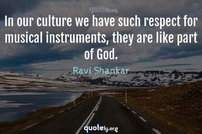 Photo Quote of In our culture we have such respect for musical instruments, they are like part of God.